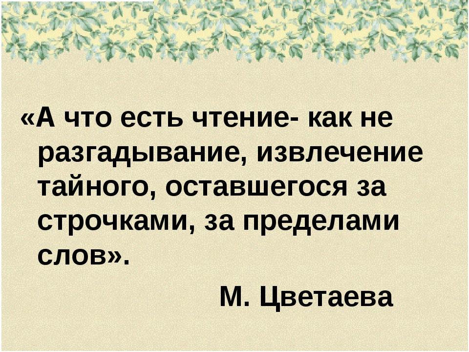 «А что есть чтение- как не разгадывание, извлечение тайного, оставшегося за...