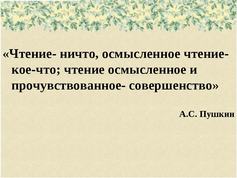 «Чтение- ничто, осмысленное чтение- кое-что; чтение осмысленное и прочувство...