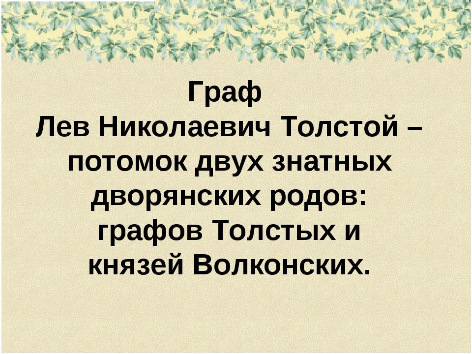 Граф Лев Николаевич Толстой – потомок двух знатных дворянских родов: графов Т...