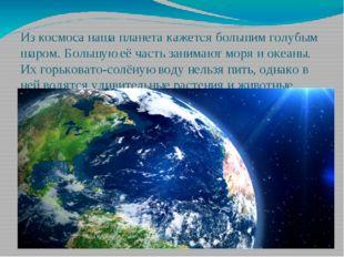 Из космоса наша планета кажется большим голубым шаром. Большую её часть заним