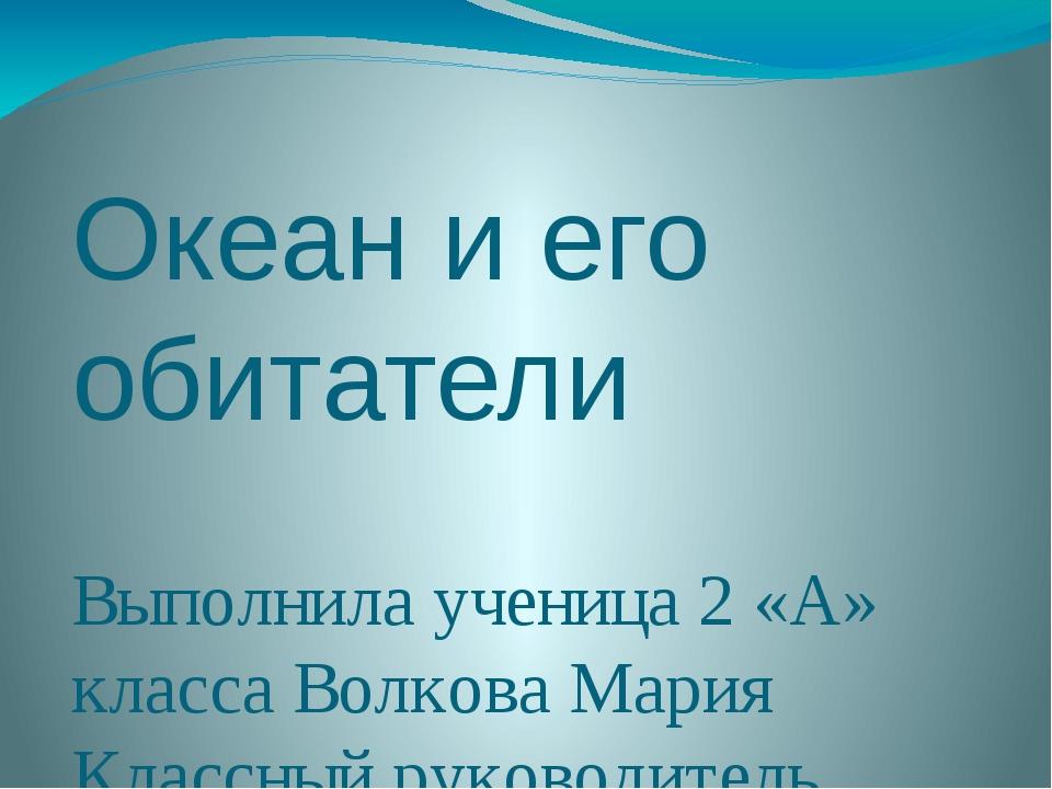 Океан и его обитатели Выполнила ученица 2 «А» класса Волкова Мария Классный р...