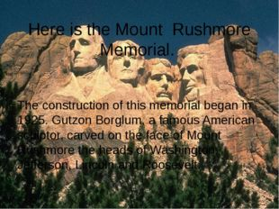Here is the Mount Rushmore Memorial. The construction of this memorial began