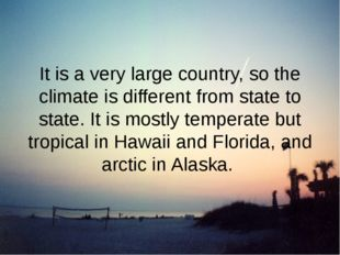 It is a very large country, so the climate is different from state to state.