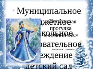 «Необычная прогулка в зимний лес» Воспитатель: Шевченко л.В. Муниципальное бю
