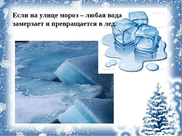 Если на улице мороз – любая вода замерзает и превращается в лед.