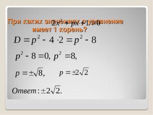 При каких значениях р уравнение имеет 1 корень?