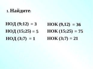 1. Найдите: НОД (9;12) = 3 НОК (9,12) НОД (15;25) НОК (15;25) НОД (3;7) НОК (