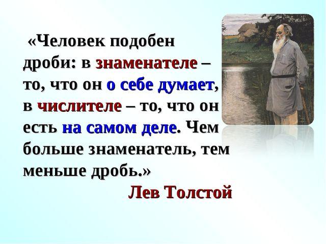 «Человек подобен дроби: в знаменателе – то, что он о себе думает, в числител...