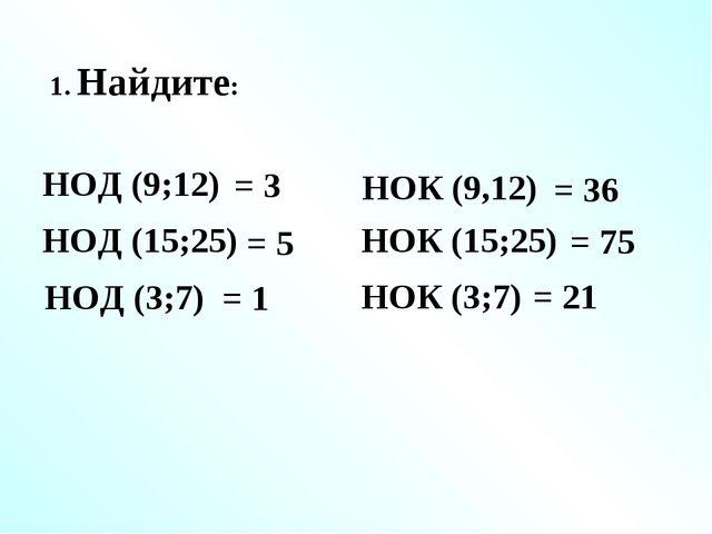 1. Найдите: НОД (9;12) = 3 НОК (9,12) НОД (15;25) НОК (15;25) НОД (3;7) НОК (...
