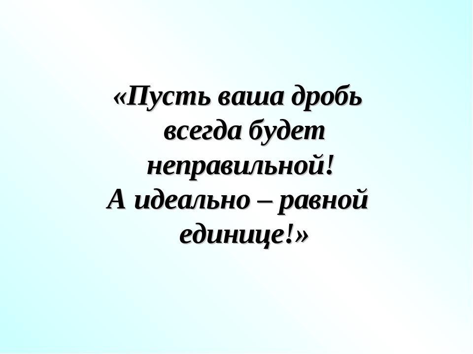 «Пусть ваша дробь всегда будет неправильной! А идеально – равной единице!»