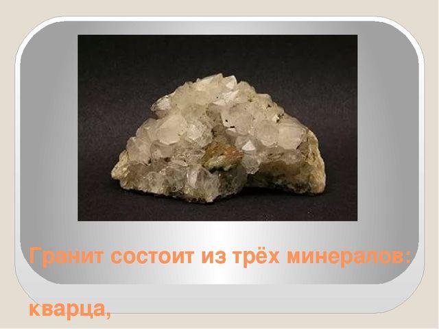 Гранит состоит из трёх минералов: кварца,