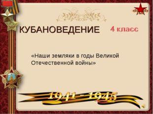 «Наши земляки в годы Великой Отечественной войны» КУБАНОВЕДЕНИЕ