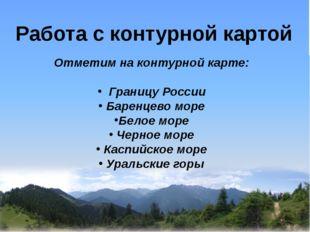 Работа с контурной картой Отметим на контурной карте: Границу России Баренце