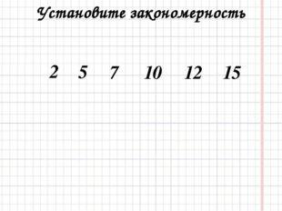 Установите закономерность 5 7 10 12 15 2