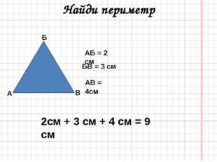 Найди периметр АБ = 2 см БВ = 3 см АВ = 4см 2см + 3 см + 4 см = 9 см Б В А