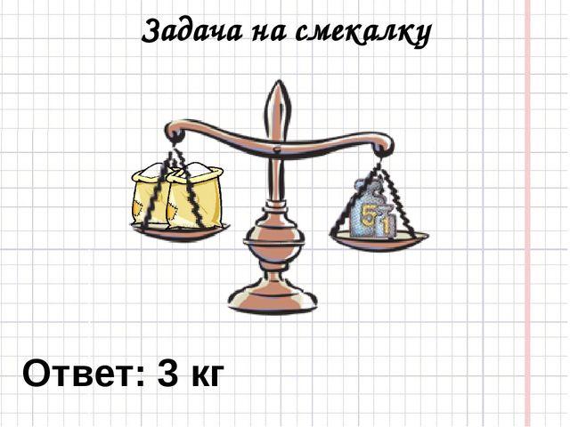 Задача на смекалку Ответ: 3 кг