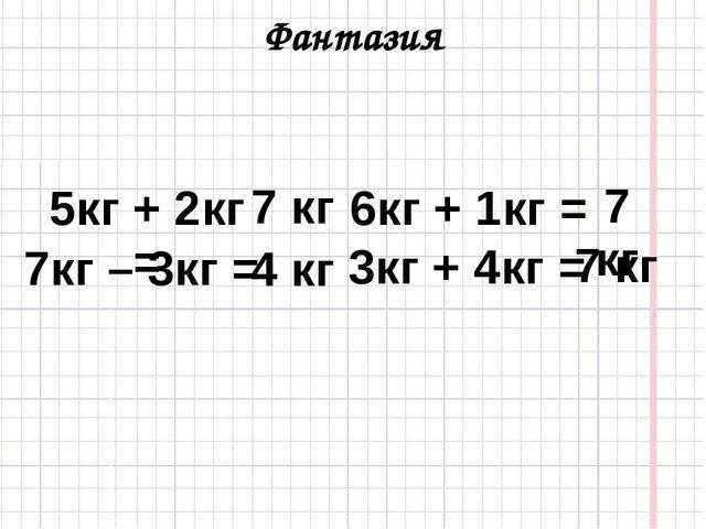 Фантазия 7кг – 3кг = 5кг + 2кг = 3кг + 4кг = 6кг + 1кг = 7 кг 4 кг 7 кг 7 кг