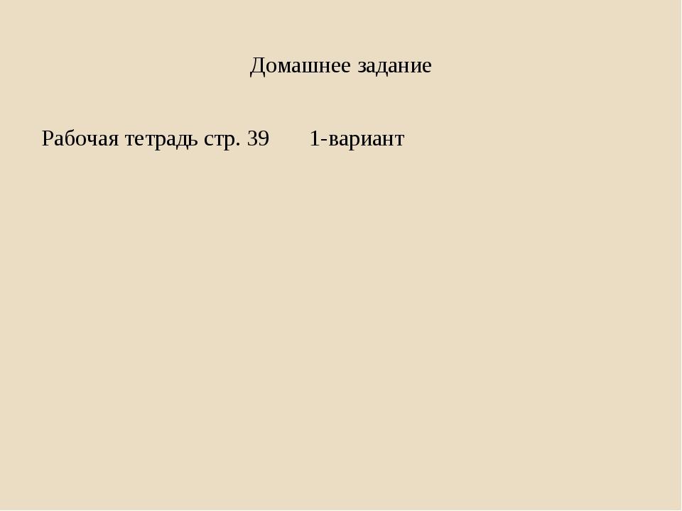 Домашнее задание Рабочая тетрадь стр. 39 1-вариант
