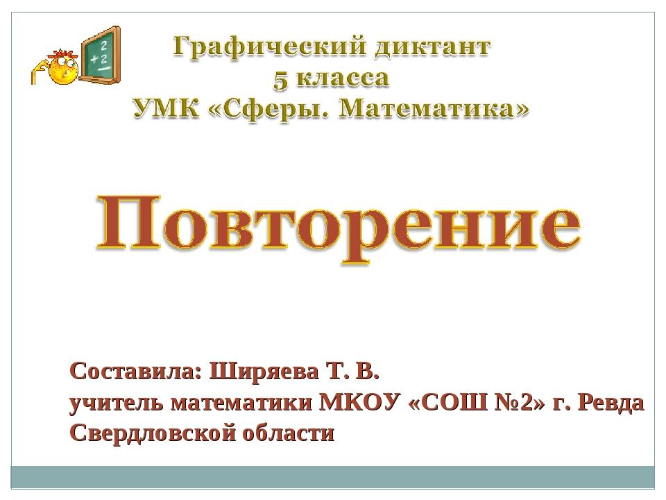 Составила: Ширяева Т. В. учитель математики МКОУ «СОШ №2» г. Ревда Свердловск...