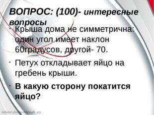ВОПРОС: (100)- интересные вопросы Крыша дома не симметрична: один угол имеет