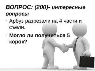 ВОПРОС: (200)- интересные вопросы Арбуз разрезали на 4 части и съели. Могло л