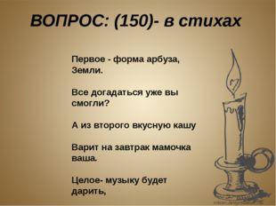ВОПРОС: (150)- в стихах Первое - форма арбуза, Земли. Все догадаться уже вы с