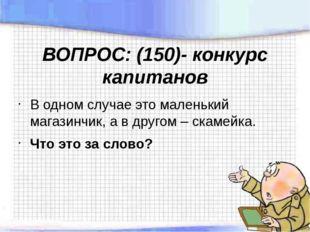 ВОПРОС: (150)- конкурс капитанов В одном случае это маленький магазинчик, а в