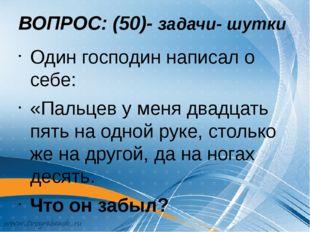 ВОПРОС: (50)- задачи- шутки Один господин написал о себе: «Пальцев у меня два