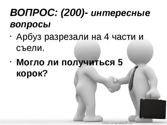 ВОПРОС: (200)- интересные вопросы Арбуз разрезали на 4 части и съели. Могло л...