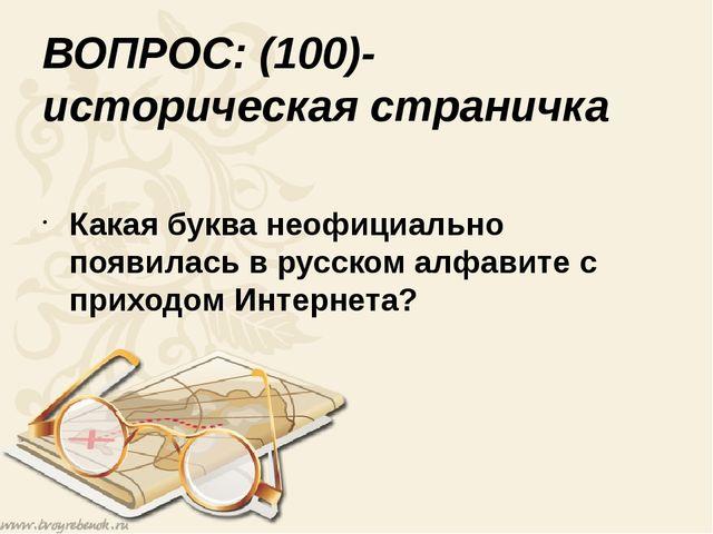 ВОПРОС: (100)- историческая страничка Какая буква неофициально появилась в ру...