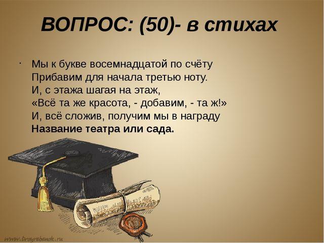ВОПРОС: (50)- в стихах Мы к букве восемнадцатой по счёту Прибавим для начала...
