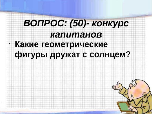ВОПРОС: (50)- конкурс капитанов Какие геометрические фигуры дружат с солнцем?