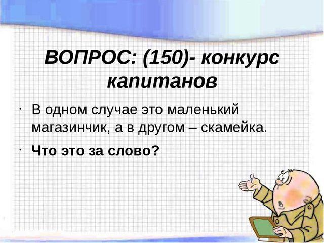 ВОПРОС: (150)- конкурс капитанов В одном случае это маленький магазинчик, а в...