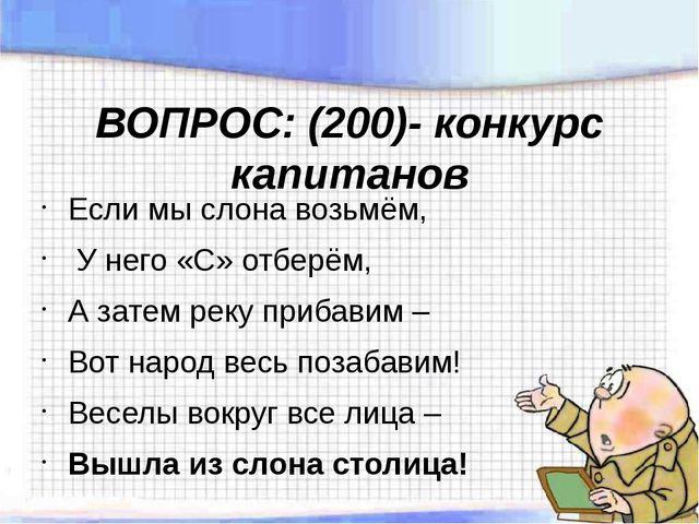 ВОПРОС: (200)- конкурс капитанов Если мы слона возьмём, У него «С» отберём, А...