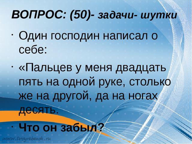 ВОПРОС: (50)- задачи- шутки Один господин написал о себе: «Пальцев у меня два...