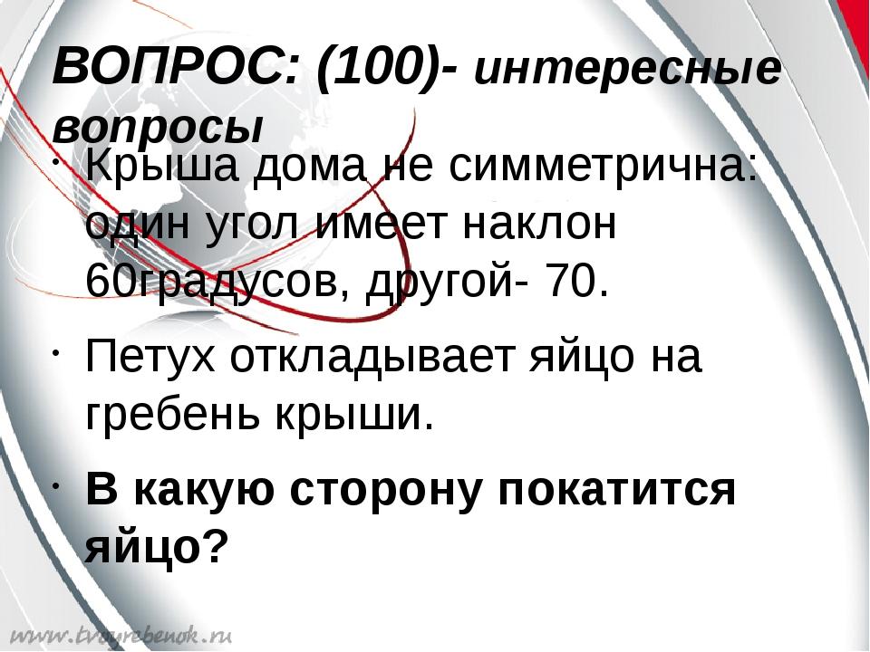 ВОПРОС: (100)- интересные вопросы Крыша дома не симметрична: один угол имеет...