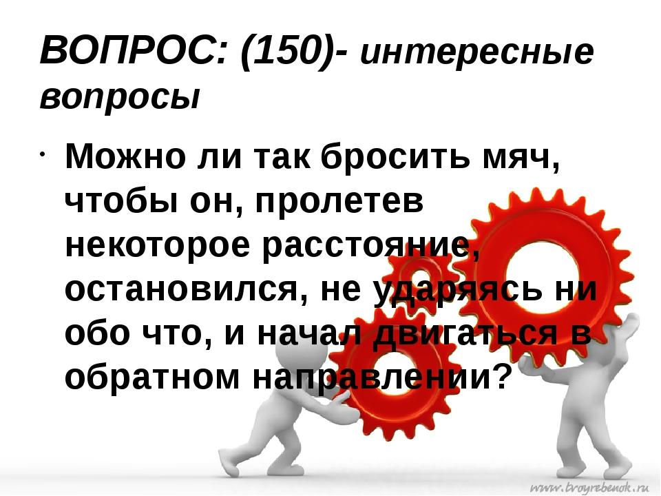 ВОПРОС: (150)- интересные вопросы Можно ли так бросить мяч, чтобы он, пролете...