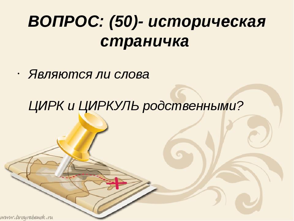 ВОПРОС: (50)- историческая страничка Являются ли слова ЦИРК и ЦИРКУЛЬ родств...
