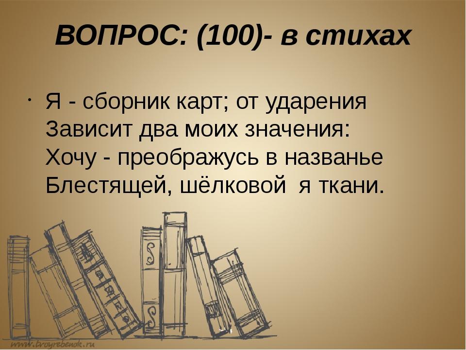 ВОПРОС: (100)- в стихах Я - сборник карт; от ударения Зависит два моих значен...