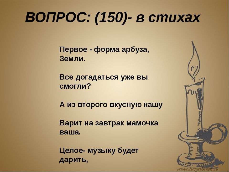 ВОПРОС: (150)- в стихах Первое - форма арбуза, Земли. Все догадаться уже вы с...