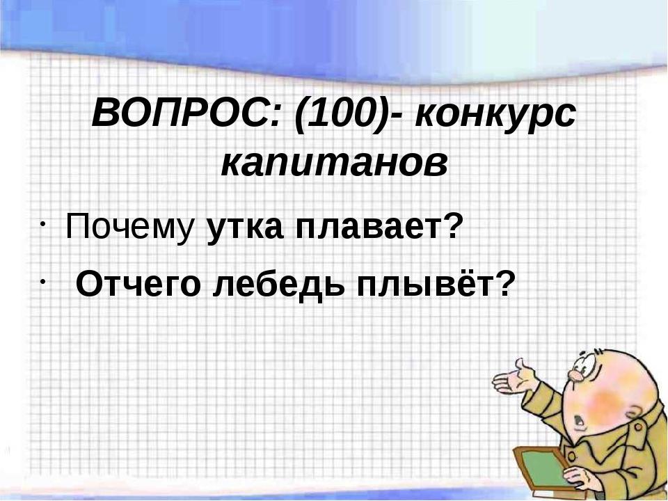 ВОПРОС: (100)- конкурс капитанов Почему утка плавает? Отчего лебедь плывёт?