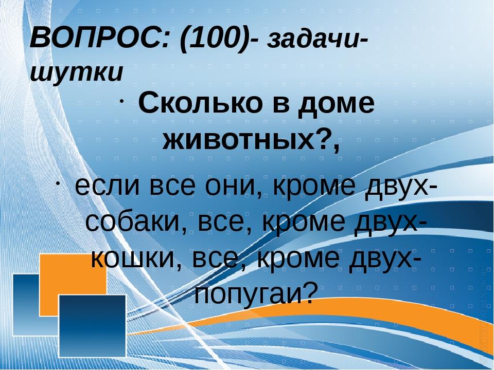 ВОПРОС: (100)- задачи- шутки Сколько в доме животных?, если все они, кроме дв...
