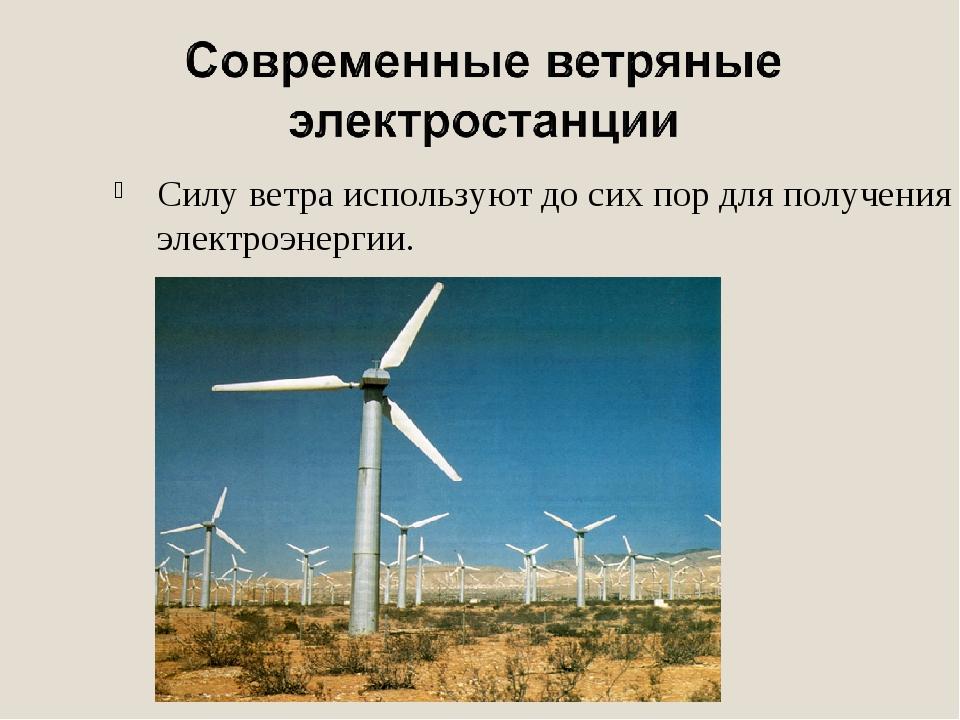 Силу ветра используют до сих пор для получения электроэнергии.