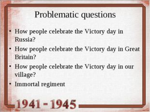 Problematic questions How people celebrate the Victory day in Russia? How peo