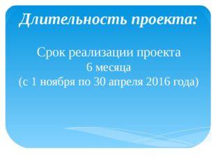 Длительность проекта: Срок реализации проекта 6 месяца (с 1 ноября по 30 апр