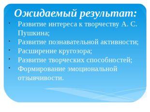 Ожидаемый результат: Развитие интереса к творчеству А. С. Пушкина; Развитие