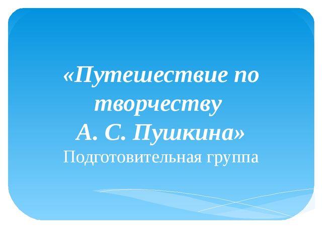 «Путешествие по творчеству А. С. Пушкина» Подготовительная группа