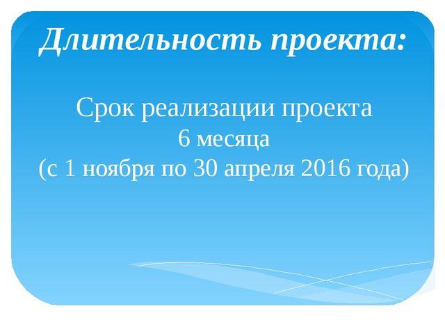 Длительность проекта: Срок реализации проекта 6 месяца (с 1 ноября по 30 апр...