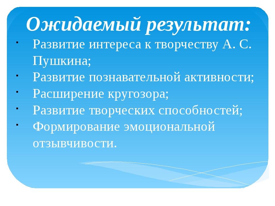 Ожидаемый результат: Развитие интереса к творчеству А. С. Пушкина; Развитие...