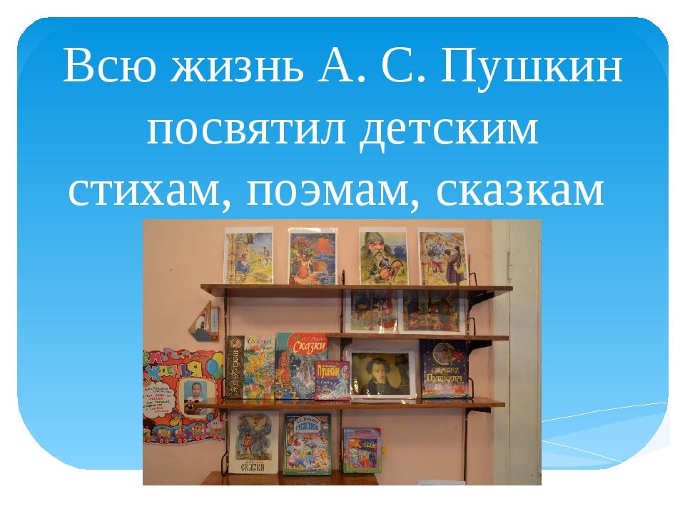 Всю жизнь А. С. Пушкин посвятил детским стихам, поэмам, сказкам